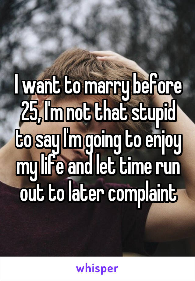 I want to marry before 25, I'm not that stupid to say I'm going to enjoy my life and let time run out to later complaint