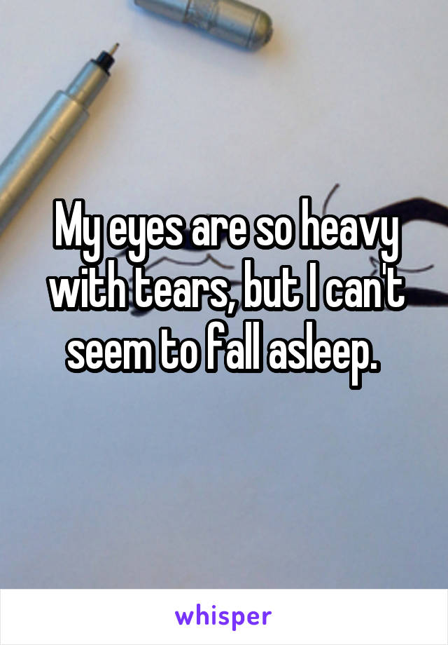 My eyes are so heavy with tears, but I can't seem to fall asleep.
