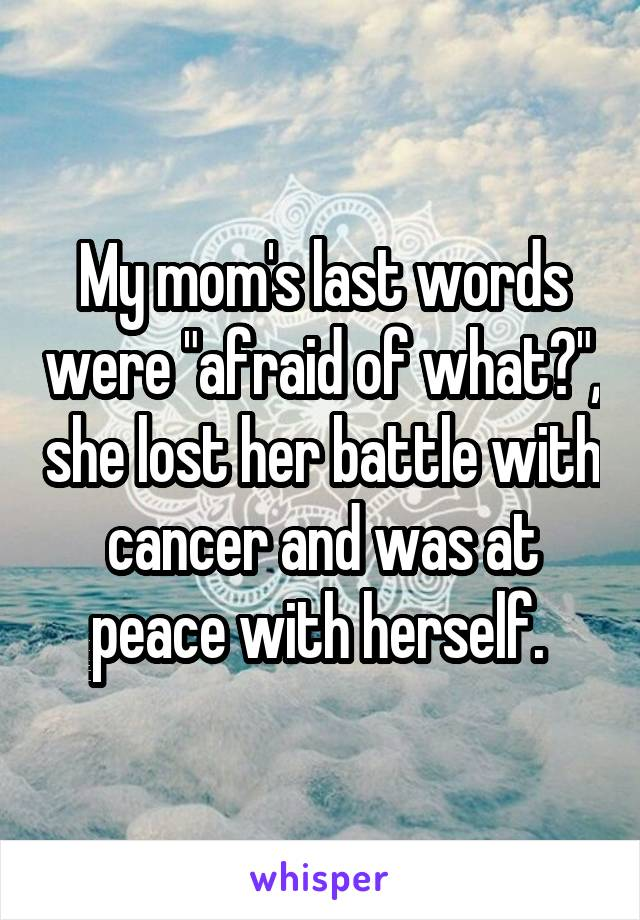 "My mom's last words were ""afraid of what?"", she lost her battle with cancer and was at peace with herself."