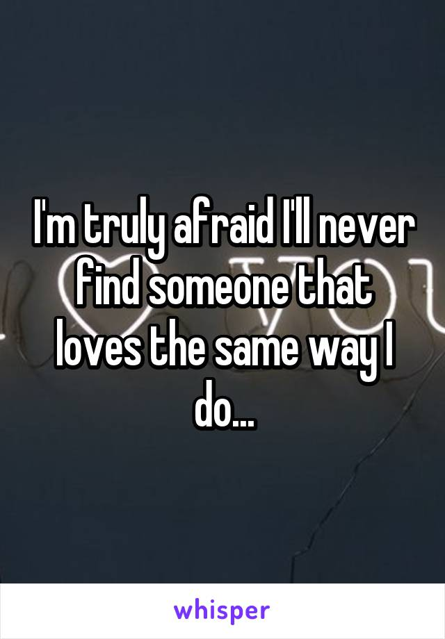 I'm truly afraid I'll never find someone that loves the same way I do...