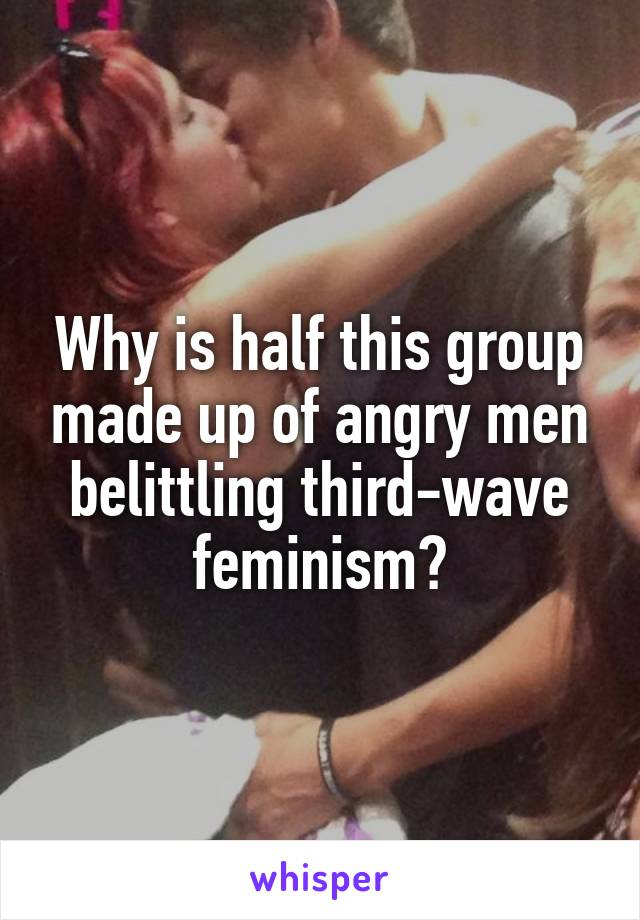 Why is half this group made up of angry men belittling third-wave feminism?