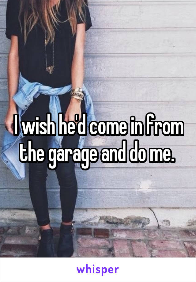 I wish he'd come in from the garage and do me.