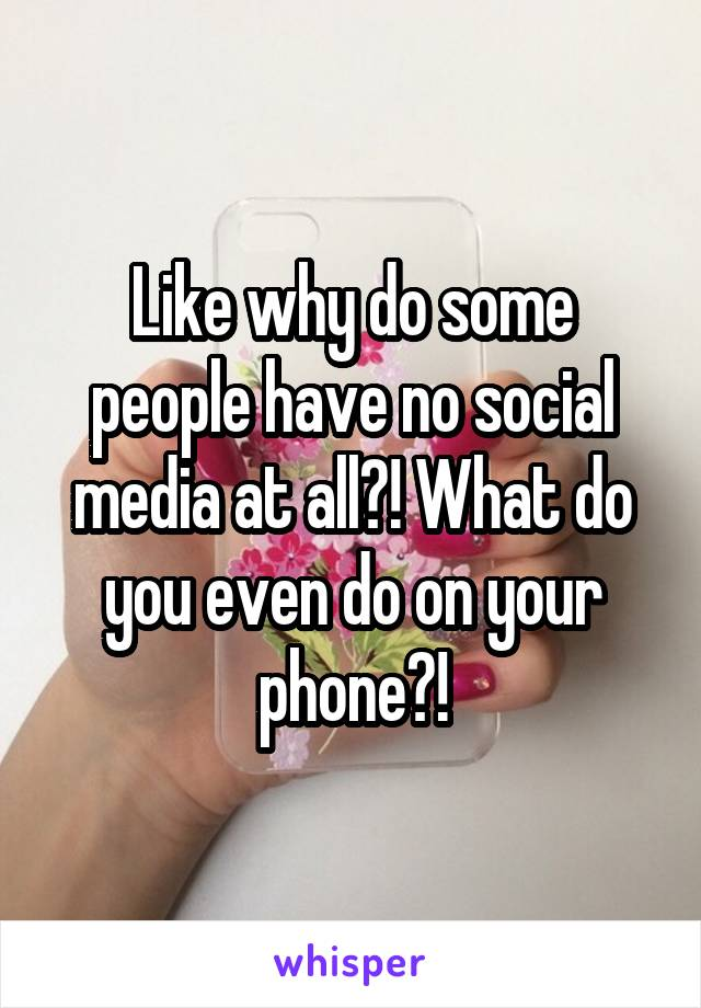 Like why do some people have no social media at all?! What do you even do on your phone?!