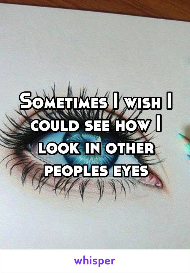 Sometimes I wish I could see how I look in other peoples eyes
