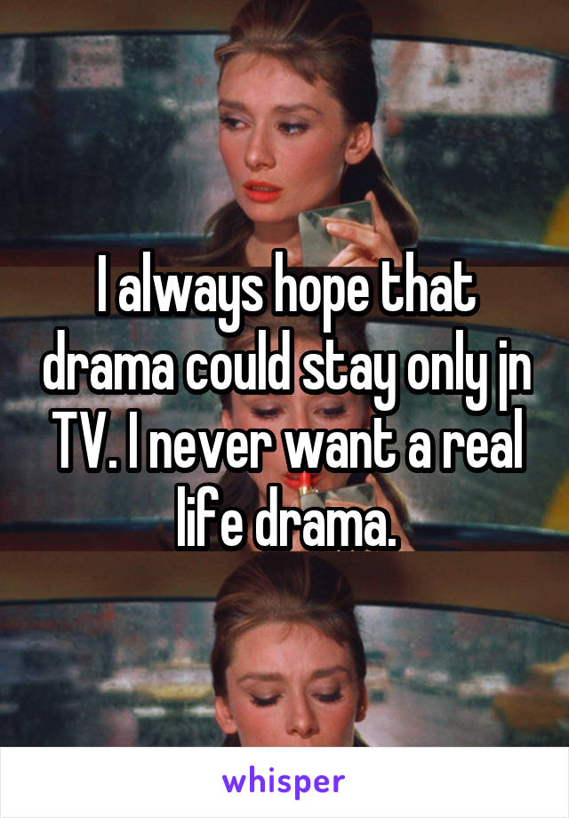 I always hope that drama could stay only jn TV. I never want a real life drama.