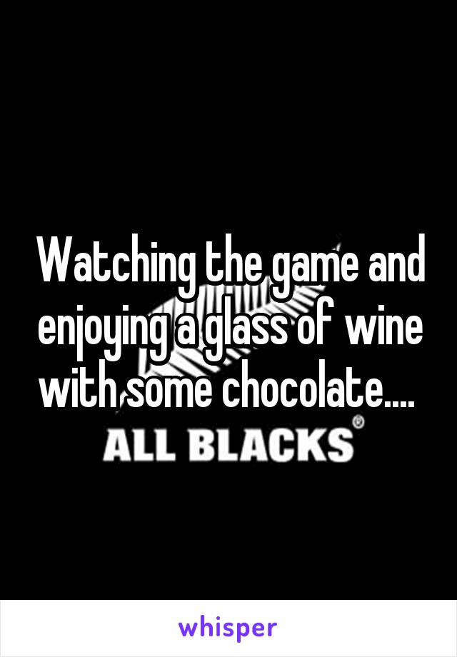 Watching the game and enjoying a glass of wine with some chocolate....