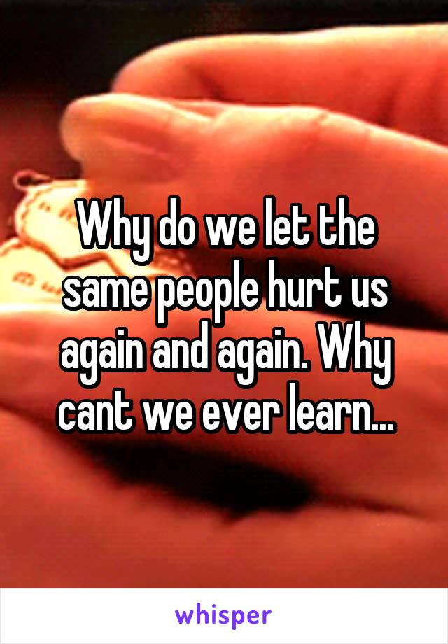 Why do we let the same people hurt us again and again. Why cant we ever learn...