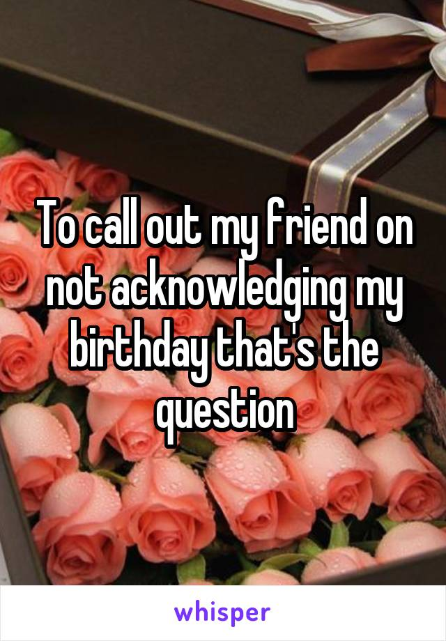 To call out my friend on not acknowledging my birthday that's the question