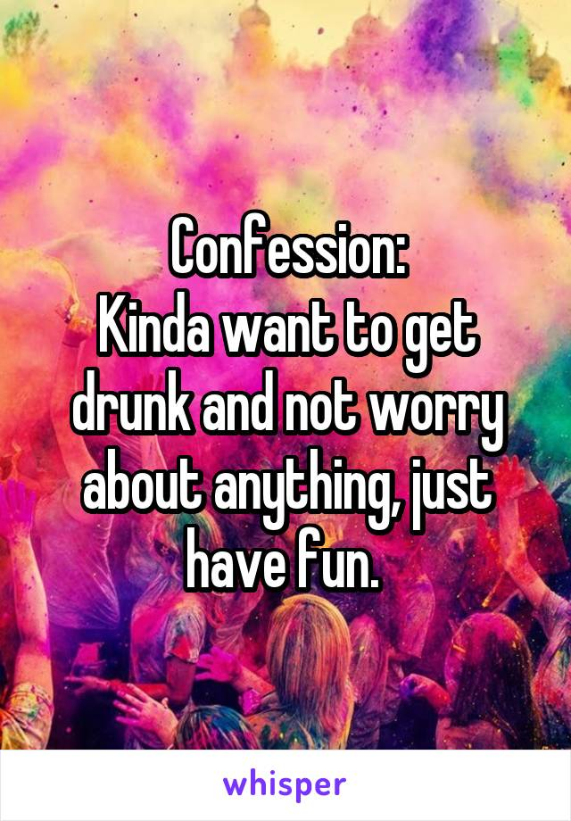 Confession: Kinda want to get drunk and not worry about anything, just have fun.