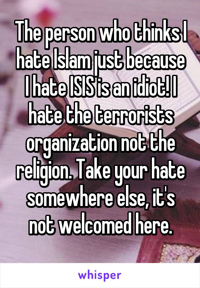 The person who thinks I hate Islam just because I hate ISIS is an idiot! I hate the terrorists organization not the religion. Take your hate somewhere else, it's not welcomed here.