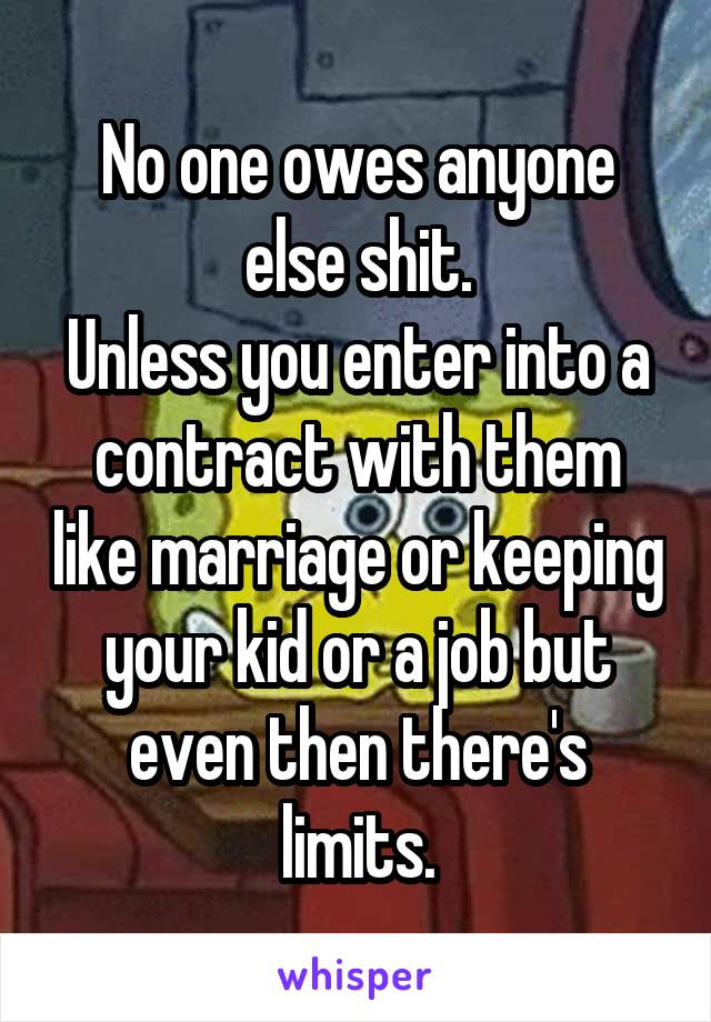 No one owes anyone else shit. Unless you enter into a contract with them like marriage or keeping your kid or a job but even then there's limits.
