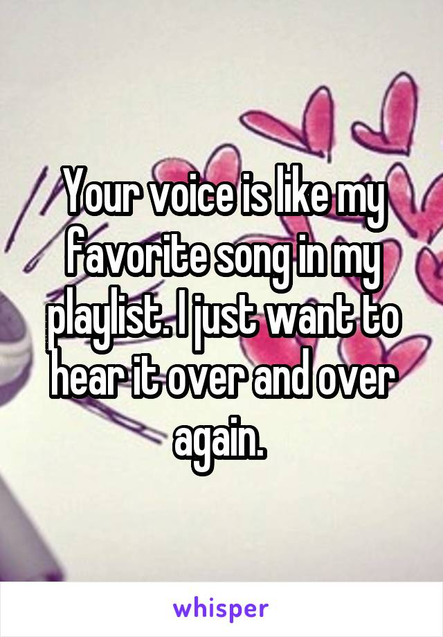 Your voice is like my favorite song in my playlist. I just want to hear it over and over again.