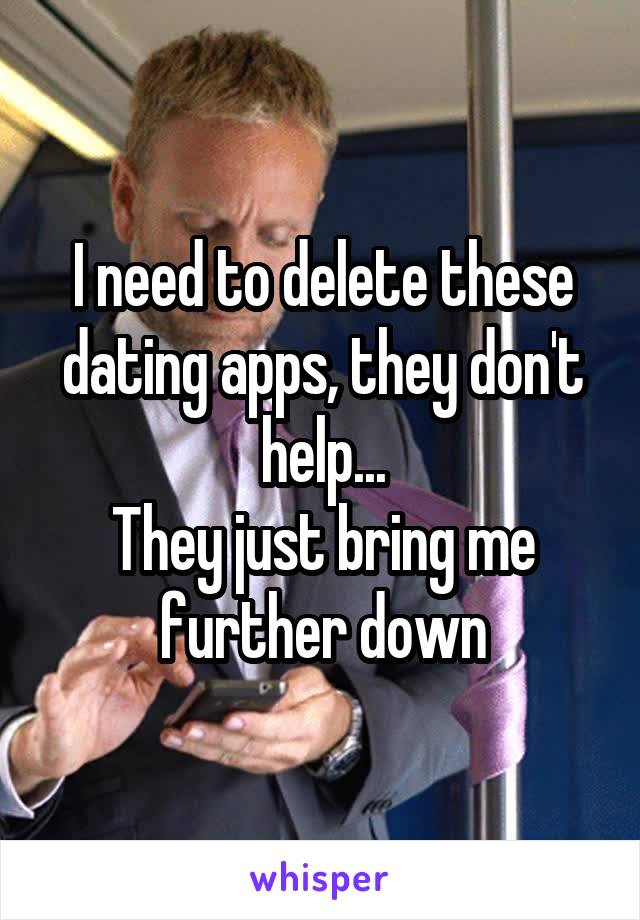 I need to delete these dating apps, they don't help... They just bring me further down