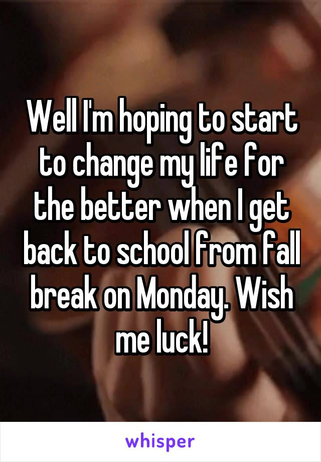 Well I'm hoping to start to change my life for the better when I get back to school from fall break on Monday. Wish me luck!