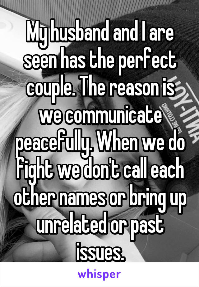 My husband and I are seen has the perfect couple. The reason is we communicate peacefully. When we do fight we don't call each other names or bring up unrelated or past issues.