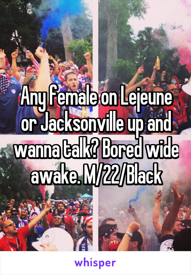 Any female on Lejeune or Jacksonville up and wanna talk? Bored wide awake. M/22/Black