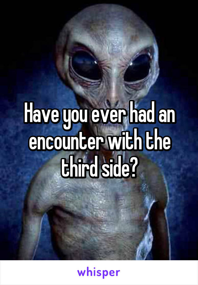 Have you ever had an encounter with the third side?