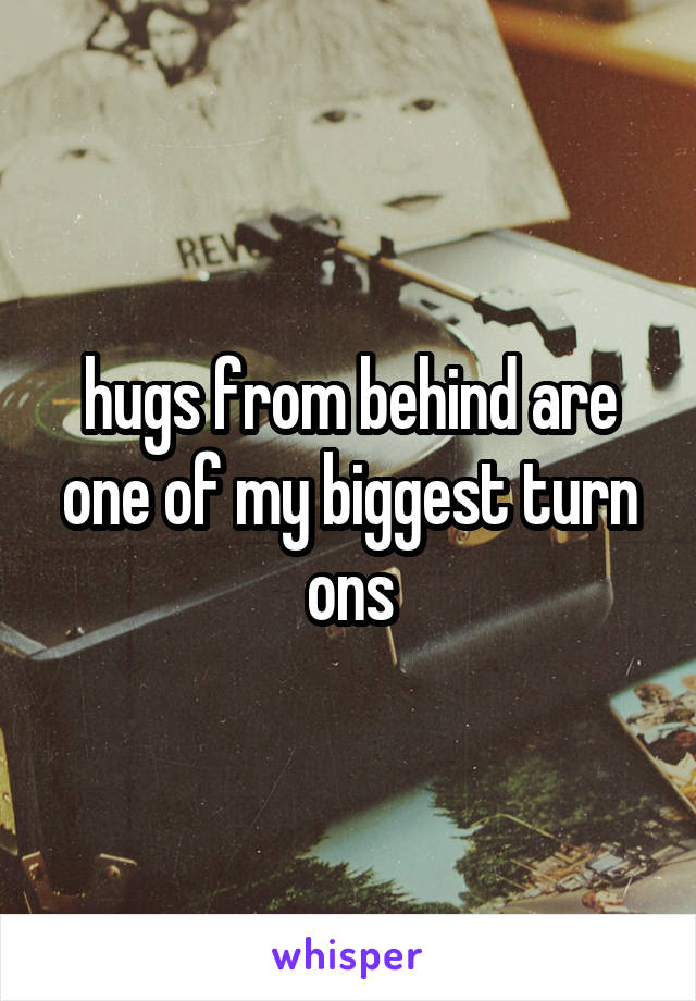 hugs from behind are one of my biggest turn ons