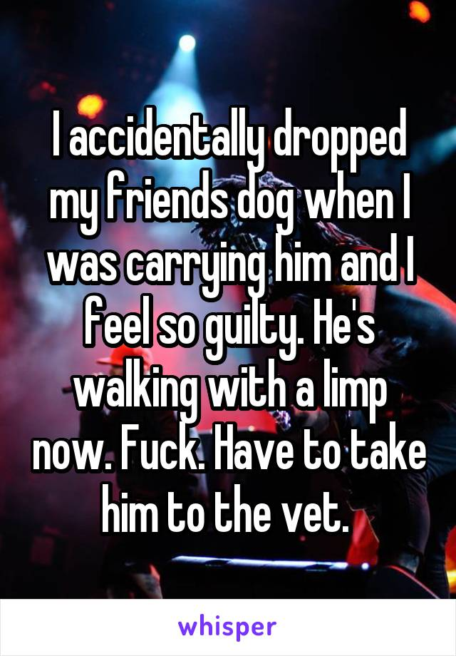 I accidentally dropped my friends dog when I was carrying him and I feel so guilty. He's walking with a limp now. Fuck. Have to take him to the vet.