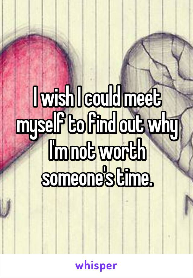 I wish I could meet myself to find out why I'm not worth someone's time.