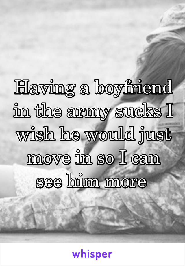 Having a boyfriend in the army sucks I wish he would just move in so I can see him more