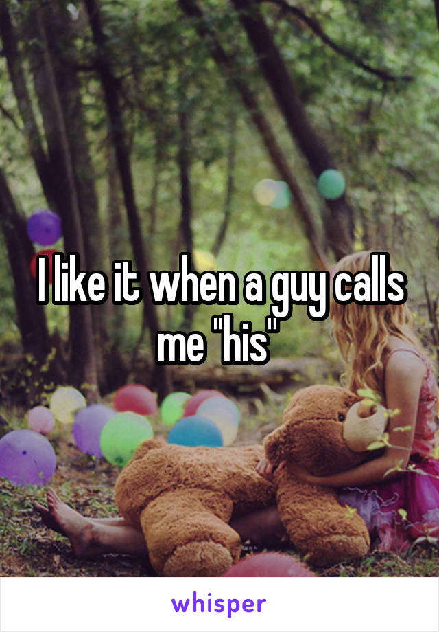 """I like it when a guy calls me """"his"""""""
