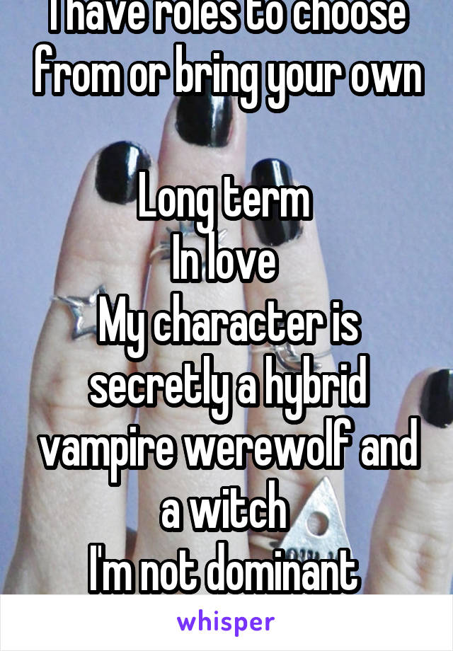 I have roles to choose from or bring your own  Long term  In love  My character is secretly a hybrid vampire werewolf and a witch  I'm not dominant  No one dies