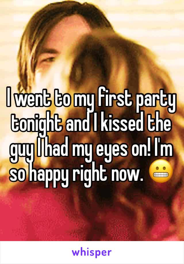 I went to my first party tonight and I kissed the guy I had my eyes on! I'm so happy right now. 😬