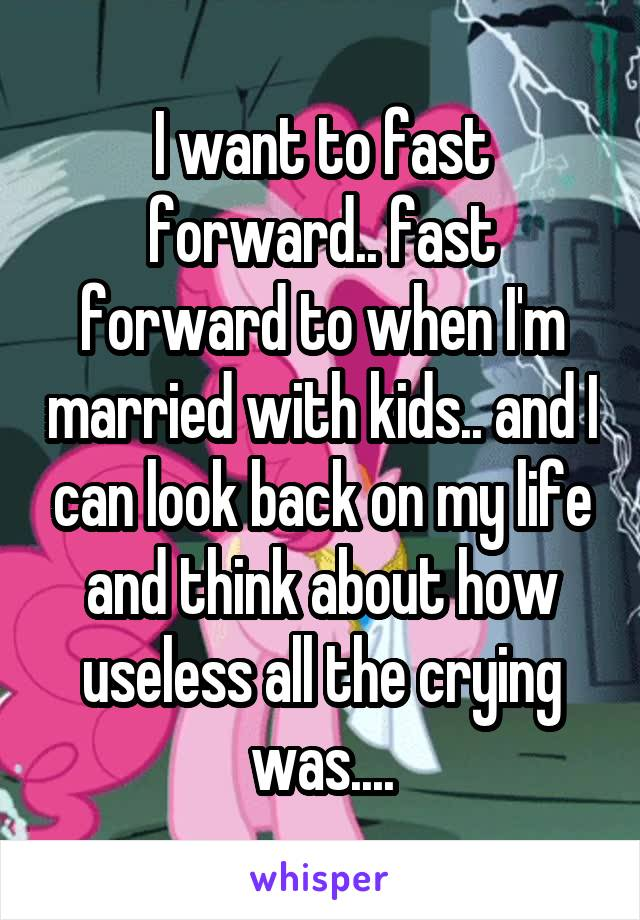 I want to fast forward.. fast forward to when I'm married with kids.. and I can look back on my life and think about how useless all the crying was....