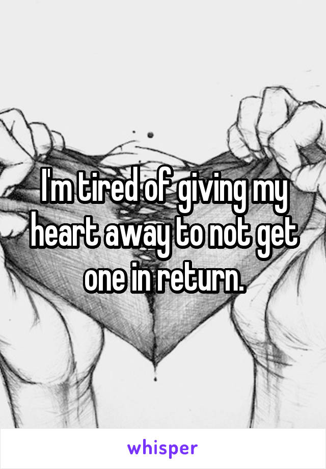 I'm tired of giving my heart away to not get one in return.