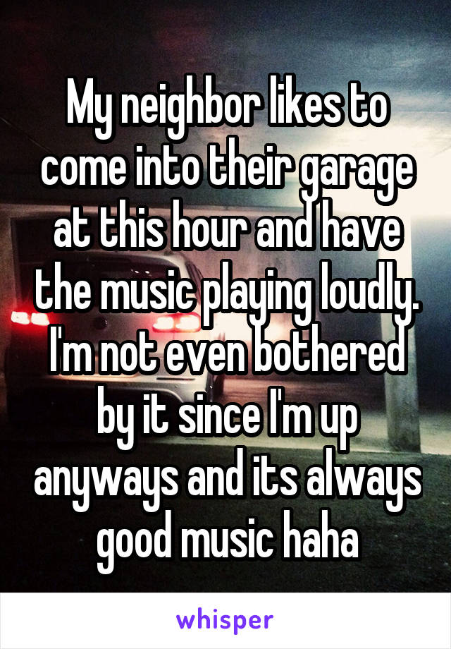 My neighbor likes to come into their garage at this hour and have the music playing loudly. I'm not even bothered by it since I'm up anyways and its always good music haha
