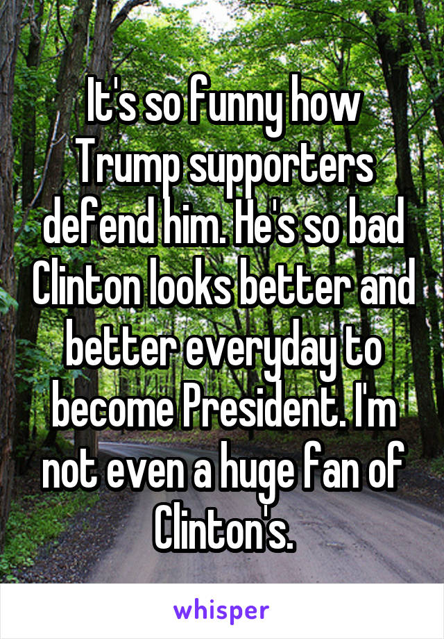 It's so funny how Trump supporters defend him. He's so bad Clinton looks better and better everyday to become President. I'm not even a huge fan of Clinton's.