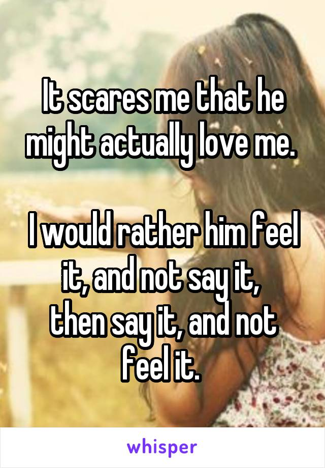 It scares me that he might actually love me.   I would rather him feel it, and not say it,  then say it, and not feel it.