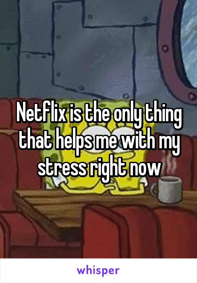 Netflix is the only thing that helps me with my stress right now