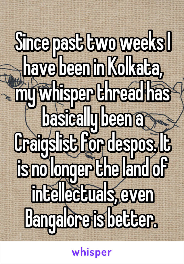 Since past two weeks I have been in Kolkata, my whisper thread has basically been a Craigslist for despos. It is no longer the land of intellectuals, even Bangalore is better.