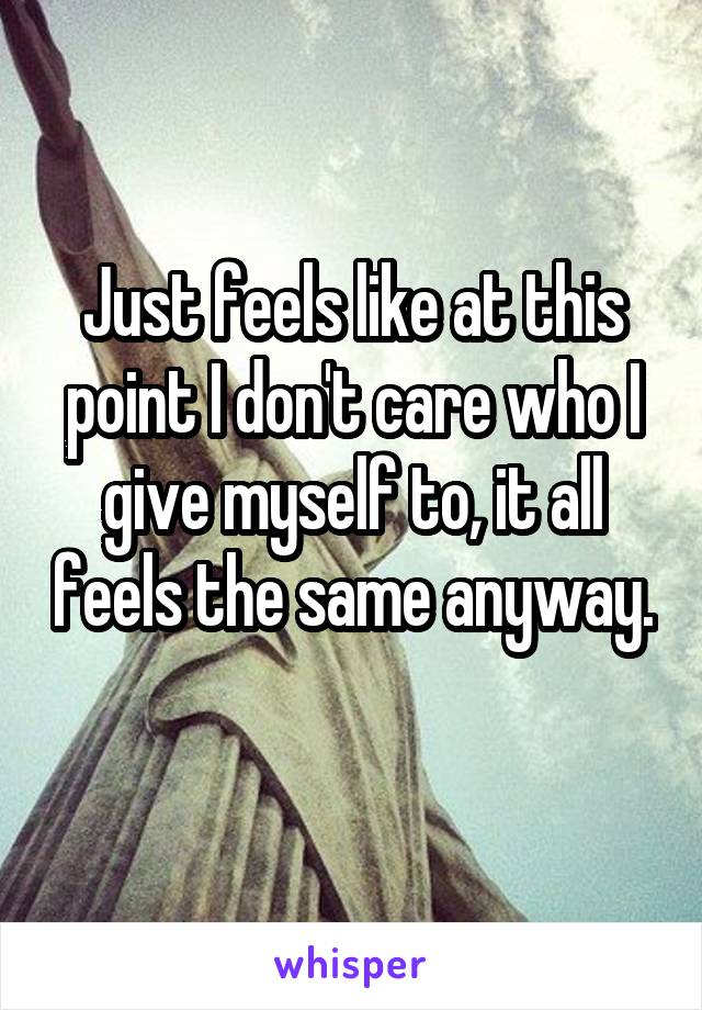 Just feels like at this point I don't care who I give myself to, it all feels the same anyway.