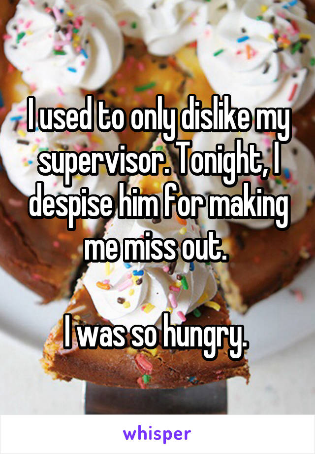 I used to only dislike my supervisor. Tonight, I despise him for making me miss out.   I was so hungry.