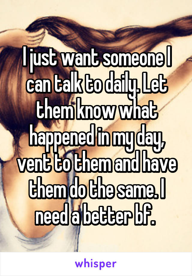 I just want someone I can talk to daily. Let them know what happened in my day, vent to them and have them do the same. I need a better bf.