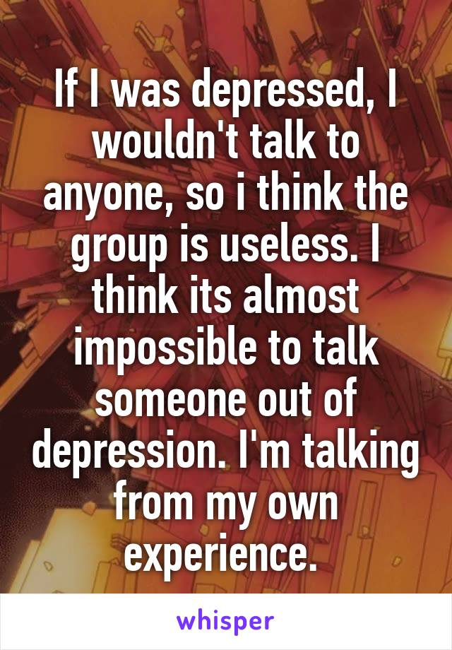 If I was depressed, I wouldn't talk to anyone, so i think the group is useless. I think its almost impossible to talk someone out of depression. I'm talking from my own experience.
