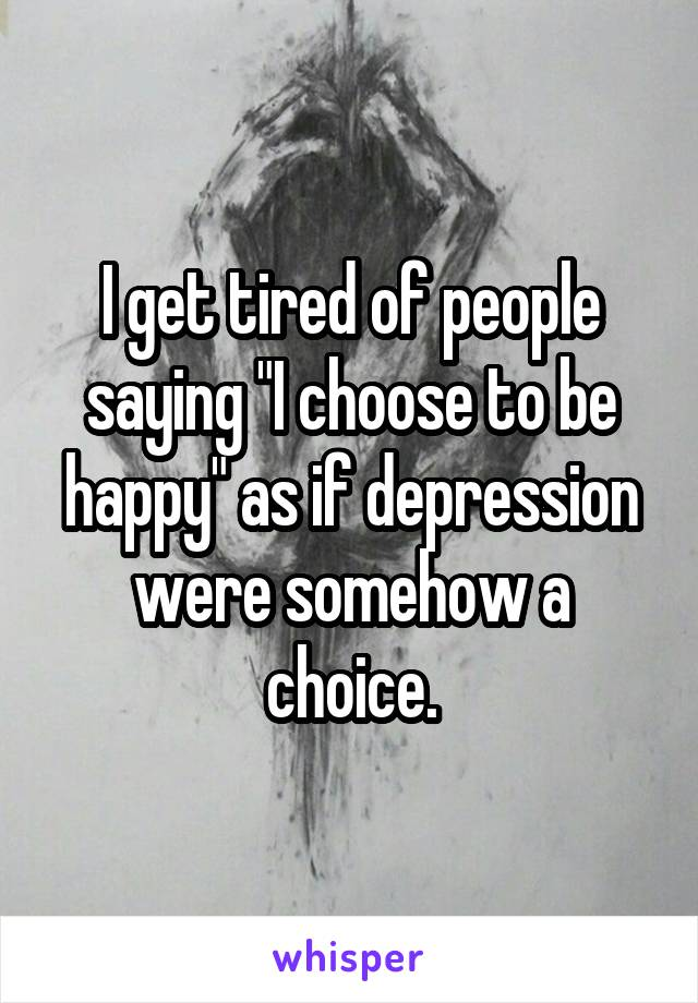"I get tired of people saying ""I choose to be happy"" as if depression were somehow a choice."