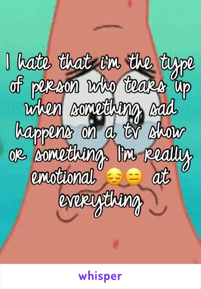 I hate that i'm the type of person who tears up when something sad happens on a tv show or something. I'm really emotional 😔😑 at everything