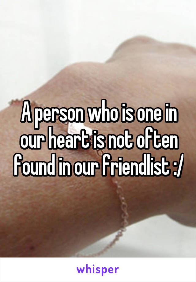 A person who is one in our heart is not often found in our friendlist :/