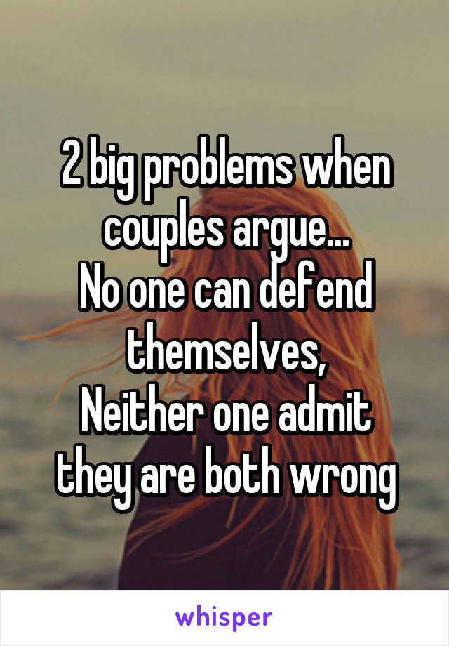 2 big problems when couples argue... No one can defend themselves, Neither one admit they are both wrong