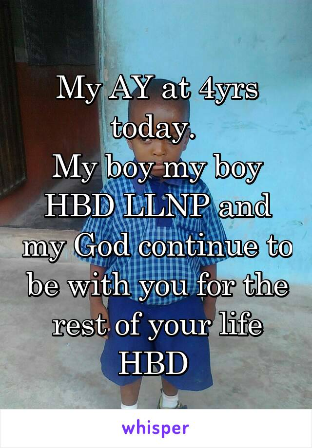 My AY at 4yrs today.  My boy my boy HBD LLNP and my God continue to be with you for the rest of your life HBD