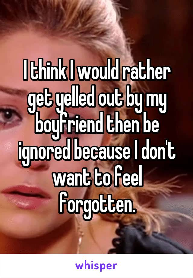 I think I would rather get yelled out by my boyfriend then be ignored because I don't want to feel forgotten.