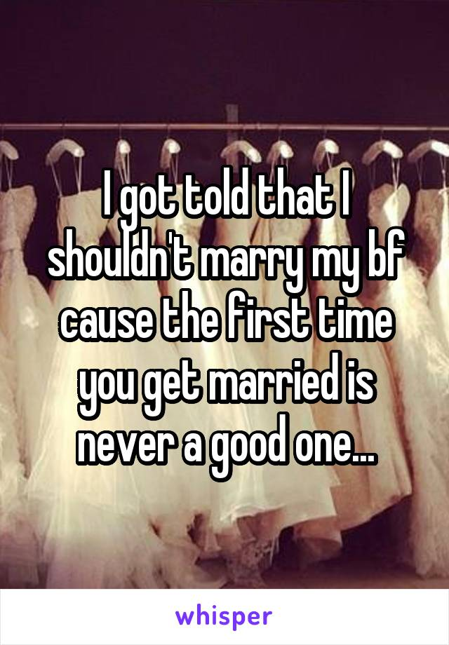 I got told that I shouldn't marry my bf cause the first time you get married is never a good one...