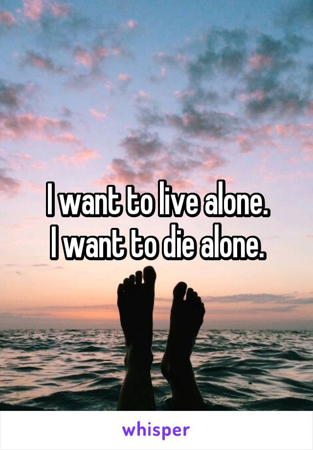 I want to live alone. I want to die alone.