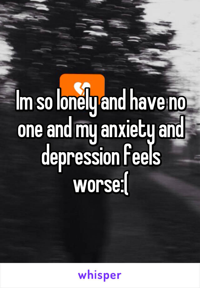 Im so lonely and have no one and my anxiety and depression feels worse:(