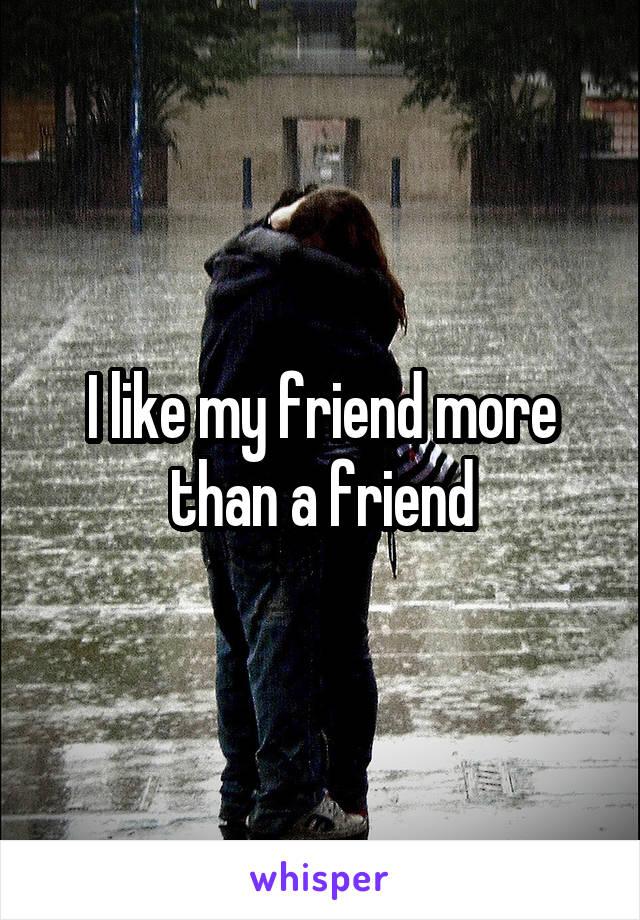 I like my friend more than a friend