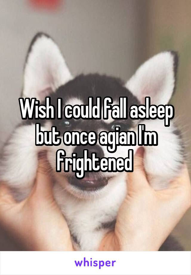 Wish I could fall asleep but once agian I'm frightened